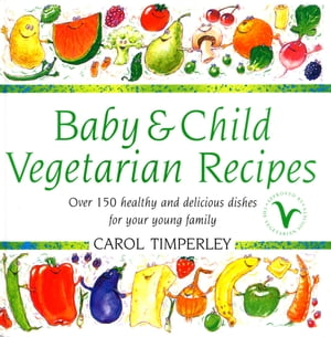 Baby and Child Vegetarian Recipes Over 150 Healthy and Delicious Dishes for Your Young Family