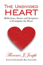 The Unidivided Heart: Reflections, Stories and Scriptures to Evangelise the Heart by Florence Joseph