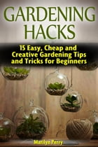 Gardening Hacks: 15 Easy, Cheap and Creative Gardening Tips and Tricks for Beginners by Marilyn Perry
