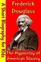 Frederick Douglass : The Hypocrisy of American Slavery: (A Short Biography for Children) by Best Children's Biographies