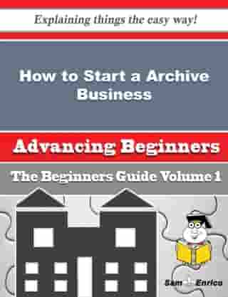 How to Start a Archive Business (Beginners Guide): How to Start a Archive Business (Beginners Guide) by Leonia Lanham