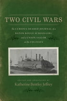 Two Civil Wars: The Curious Shared Journal of a Baton Rouge Schoolgirl and a Union Sailor on the USS Essex by Katherine Bentley Jeffrey