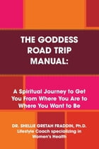 The Goddess Road Trip Manual: A Spiritual Journey to Get You from Where You Are to Where You Want to Be: Lifestyle Coach Specializing in Women's Healt by Dr. Shellie Gretah Fraddin Ph.D.