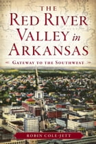 The Red River Valley in Arkansas: Gateway to the Southwest by Robin Cole-Jett