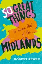 Fifty Great Things to Come Out of the Midlands by Robert Shore