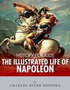 History for Kids: The Illustrated Life of Napoleon Bonaparte by Charles River Editors