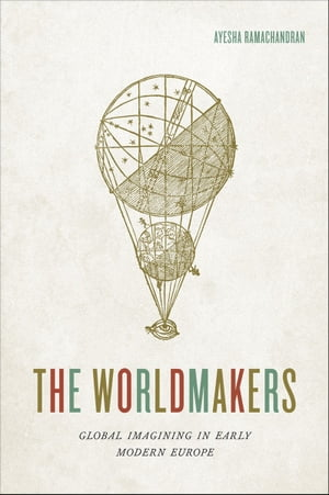 The Worldmakers Global Imagining in Early Modern Europe