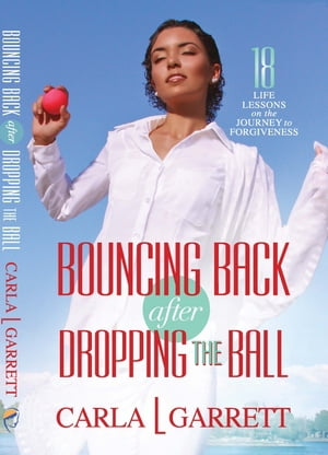 Bouncing Back After Dropping the Ball: 18 Life Lessons on the Journey to Forgiveness