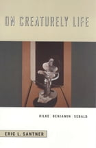 On Creaturely Life: Rilke, Benjamin, Sebald by Eric L. Santner