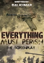 Everything Must Perish: The Screenplay by bal kumar