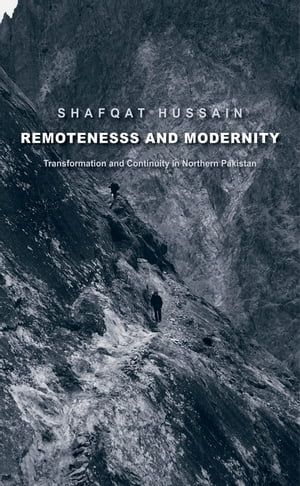 Remoteness and Modernity Transformation and Continuity in Northern Pakistan