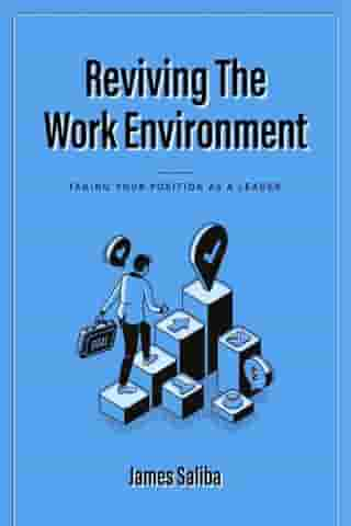 REVIVING THE WORK ENVIRONMENT: TAKING YOUR POSITION AS A LEADER by James Saliba