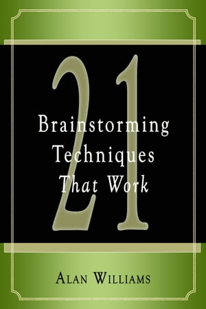 21 Brainstorming Techniques That Work by Alan Williams
