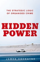 Hidden Power: The Strategic Logic of Organized Crime by James Cockayne