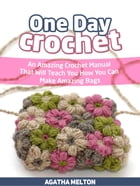 One Day Crochet: An Amazing Crochet Manual That Will Teach You How You Can Make Amazing Bags by Agatha Melton