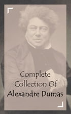 Complete Collection Of Alexandre Dumas (Collection of 34 Works Including The Three Musketeers, Twenty Years After, Regent's Daughter, Ten Years Later, by Alexandre Dumas