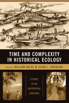 Time and Complexity in Historical Ecology: Studies in the Neotropical Lowlands by William L. Balée