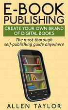 E-book Publishing: Create Your Own Brand of Digital Books: The most thorough self-publishing guide anywhere by Allen Taylor