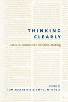 Thinking Clearly: Cases in Journalistic Decision-Making by Tom Rosenstiel