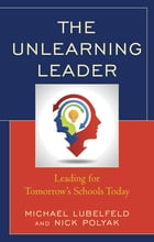 The Unlearning Leader: Leading for Tomorrow's Schools Today by Michael Lubelfeld