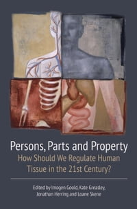 Persons, Parts and Property: How Should we Regulate Human Tissue in the 21st Century?