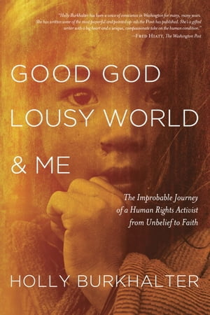 Good God,  Lousy World,  and Me The Improbable Journey of a Human Rights Activist from Unbelief to Faith