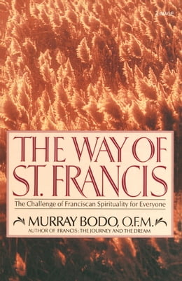 Book The Way of St. Francis: The Challenge of Franciscan Spirituality for Everyone by Murray Bodo