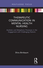 Therapeutic Communication in Mental Health Nursing: Aesthetic and Metaphoric Processes in the Engagement with Challenging Patients by Shira Birnbaum