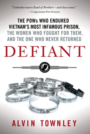 Defiant The POWs Who Endured Vietnam's Most Infamous Prison,  The Women Who Fought for Them,  and The One Who Never Returned