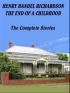 The End of a Childhood: The complete stories by Henry Handel Richardson