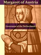 The First Governess of the Netherlands, Margaret of Austria [Illustrated] by Eleanor E. Tremayne