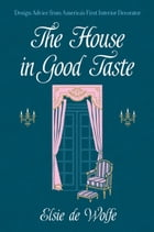The House in Good Taste: Design Advice from America's First Interior Decorator by Elsie de Wolfe