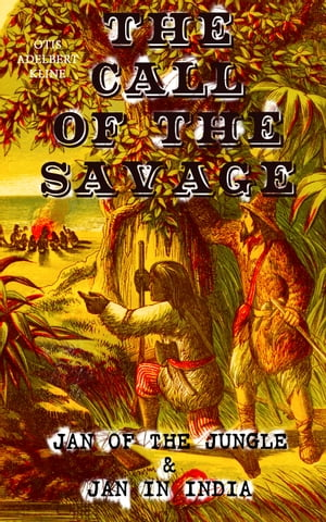 THE CALL OF THE SAVAGE – Jan of the Jungle & Jan in India: Escapades of a Young Man Raised in Lab in Forests and Swamps of Wildlife by Otis Adelbert Kline