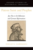 Patron Saint and Prophet: Jan Hus in the Bohemian and German Reformations by Phillip N. Haberkern