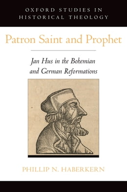 Book Patron Saint and Prophet: Jan Hus in the Bohemian and German Reformations by Phillip N. Haberkern