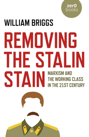Removing the Stalin Stain: Marxism and the working class in the 21st century by William Briggs
