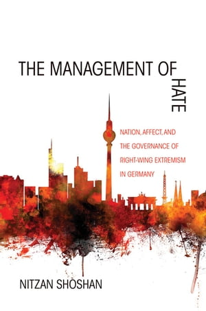 The Management of Hate Nation,  Affect,  and the Governance of Right-Wing Extremism in Germany