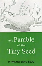 The Parable of the Tiny Seed by F. Wayne Mac Leod