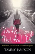 Do As I Say, Not As I Do: Reflections, Life Lessons, and Advice for Daughters by Tammy Jameson