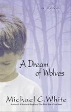 A Dream of Wolves: A Novel by Michael C White