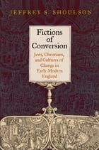 Fictions of Conversion: Jews, Christians, and Cultures of Change in Early Modern England