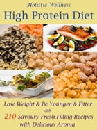 Holistic Wellness High Protein Diet: Lose Weight & Be Younger & Fitter with 210 Savoury Fresh Filling Recipes with Delicious Aroma by Pamela Vale