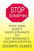 Stop Simpin- Why Men Don't Need Finance To Get Romance Second Edition