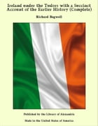 Ireland under the Tudors with a Succinct Account of the Earlier History (Complete) by Richard Bagwell
