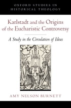 Karlstadt and the Origins of the Eucharistic Controversy: A Study in the Circulation of Ideas by Amy Nelson Burnett