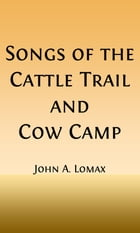 Songs of the Cattle Trail and Cow Camp (Illustrated) by John A. Lomax