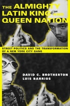 The Almighty Latin King and Queen Nation: Street Politics and the Transformation of a New York City Gang by David C. Brotherton