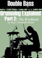 Double Bass Drumming Explained Part 2: The Workbook by Ryan Alexander Bloom
