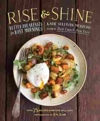 Rise and Shine: Better Breakfasts for Busy Mornings by Katie Sullivan Morford
