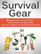 Survival Gear: 40 Awesome Items and Survival Tips to Help You Prepare Your Bug Out Bag. Learn How to Improve Your Disaster Preparedness Plan by Ronald Nelson